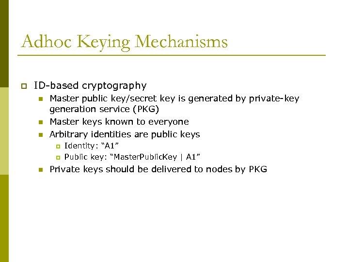Adhoc Keying Mechanisms p ID-based cryptography n n n Master public key/secret key is