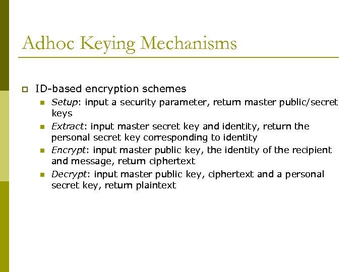 Adhoc Keying Mechanisms p ID-based encryption schemes n n Setup: input a security parameter,