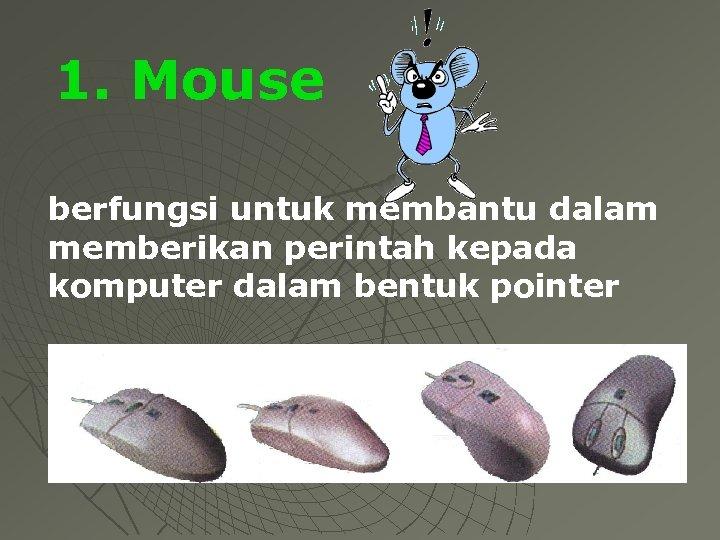1. Mouse berfungsi untuk membantu dalam memberikan perintah kepada komputer dalam bentuk pointer