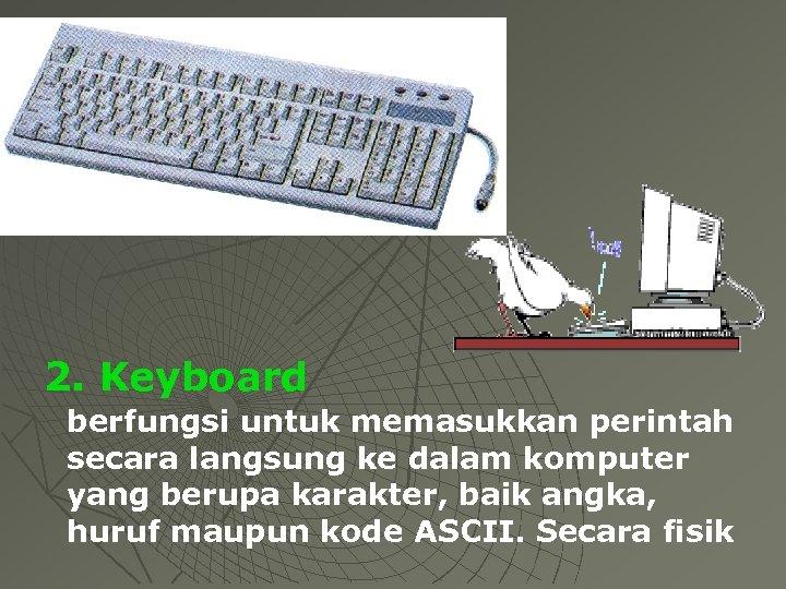 2. Keyboard berfungsi untuk memasukkan perintah secara langsung ke dalam komputer yang berupa karakter,