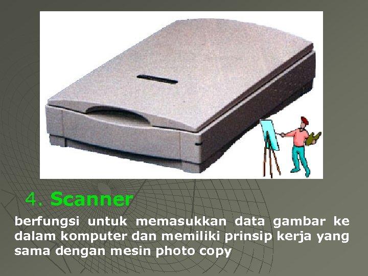 4. Scanner berfungsi untuk memasukkan data gambar ke dalam komputer dan memiliki prinsip kerja