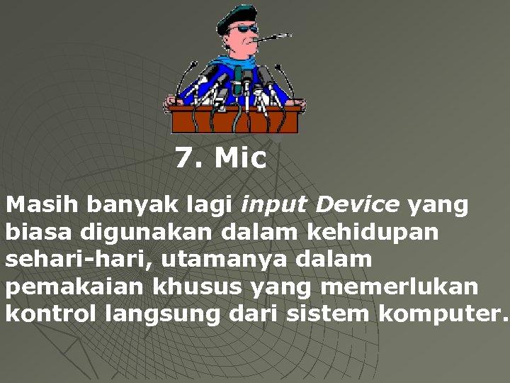 7. Mic Masih banyak lagi input Device yang biasa digunakan dalam kehidupan sehari-hari, utamanya