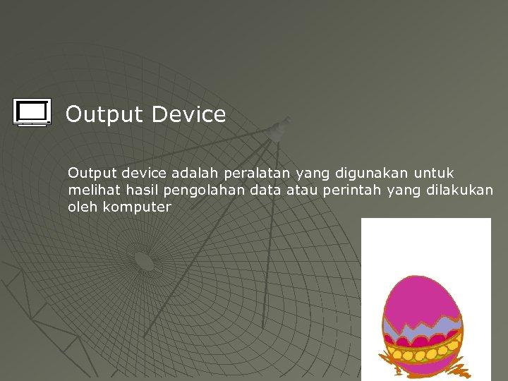 Output Device Output device adalah peralatan yang digunakan untuk melihat hasil pengolahan data atau