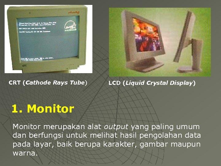 CRT (Cathode Rays Tube) LCD (Liquid Crystal Display) 1. Monitor merupakan alat output yang
