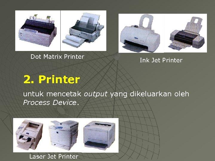 Dot Matrix Printer Ink Jet Printer 2. Printer untuk mencetak output yang dikeluarkan oleh