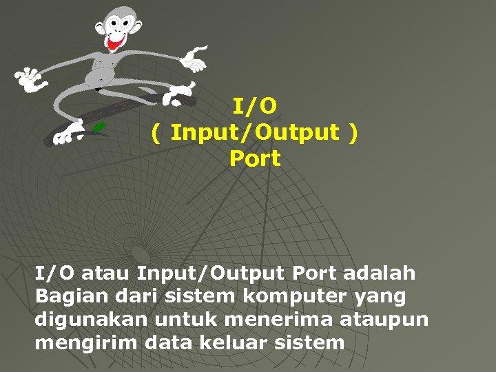 I/O ( Input/Output ) Port I/O atau Input/Output Port adalah Bagian dari sistem komputer