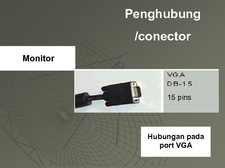 Penghubung /conector Monitor 15 pins Hubungan pada port VGA
