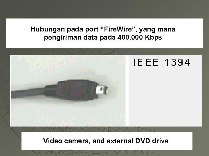 "Hubungan pada port ""Fire. Wire"", yang mana pengiriman data pada 400. 000 Kbps Video"