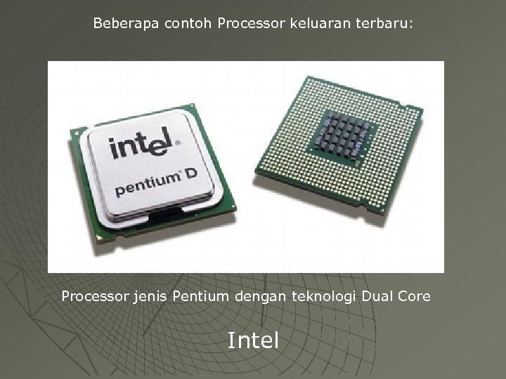 Beberapa contoh Processor keluaran terbaru: Processor jenis Pentium dengan teknologi Dual Core Intel