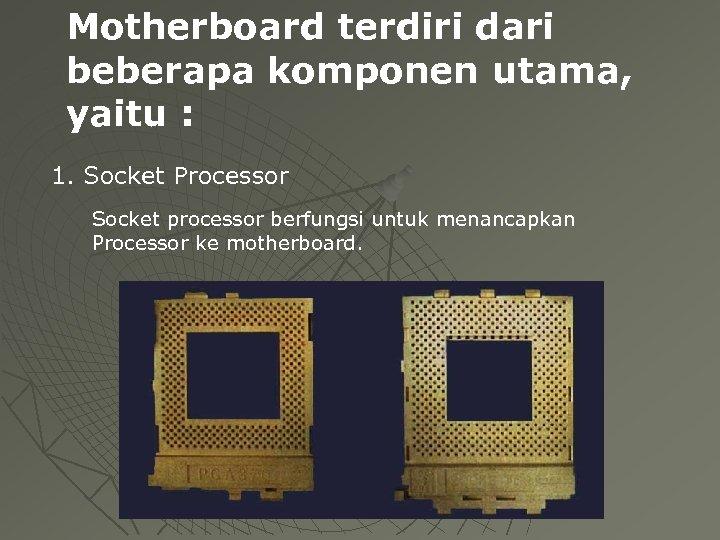 Motherboard terdiri dari beberapa komponen utama, yaitu : 1. Socket Processor Socket processor berfungsi