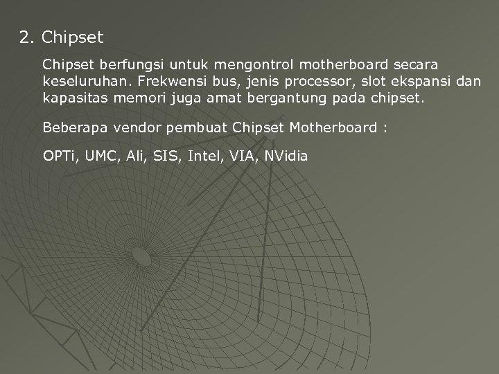 2. Chipset berfungsi untuk mengontrol motherboard secara keseluruhan. Frekwensi bus, jenis processor, slot ekspansi