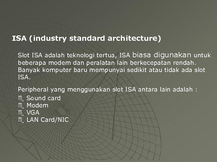 ISA (industry standard architecture) Slot ISA adalah teknologi tertua, ISA biasa digunakan untuk beberapa