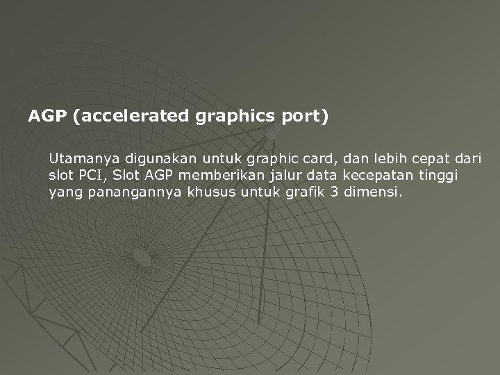 AGP (accelerated graphics port) Utamanya digunakan untuk graphic card, dan lebih cepat dari slot