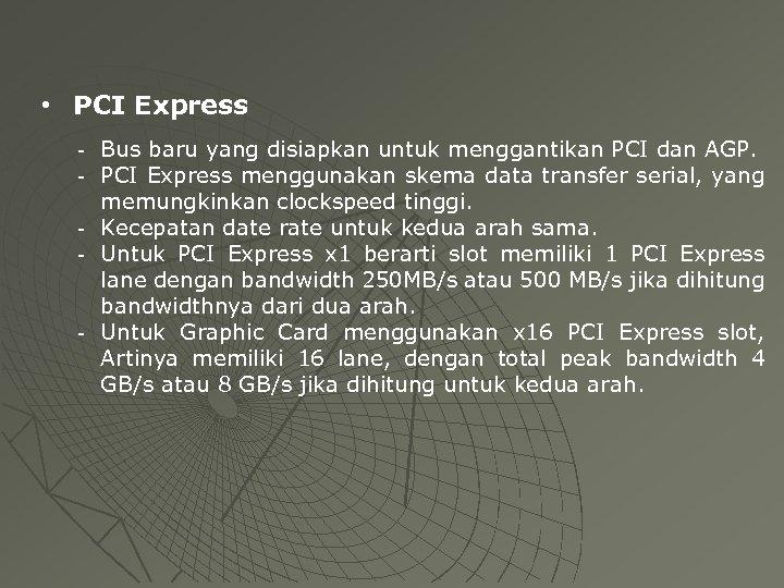 • PCI Express - Bus baru yang disiapkan untuk menggantikan PCI dan AGP.