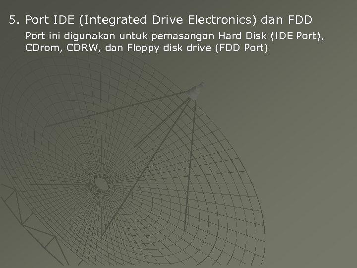 5. Port IDE (Integrated Drive Electronics) dan FDD Port ini digunakan untuk pemasangan Hard