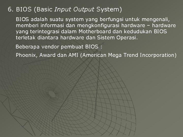 6. BIOS (Basic Input Output System) BIOS adalah suatu system yang berfungsi untuk mengenali,