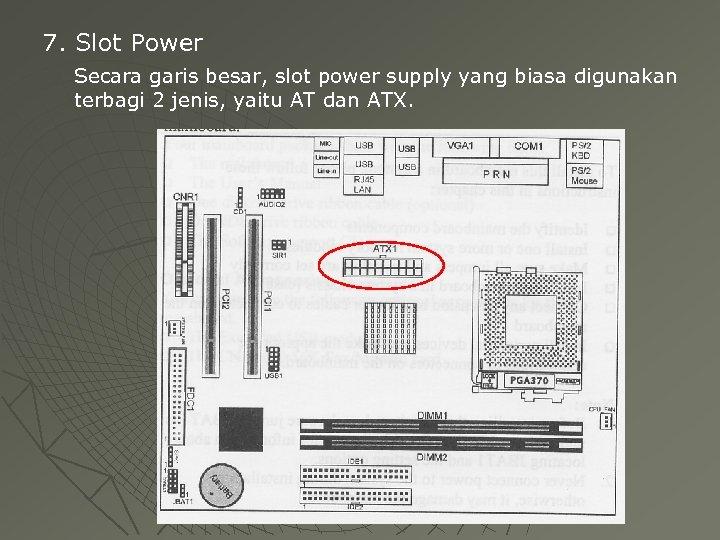 7. Slot Power Secara garis besar, slot power supply yang biasa digunakan terbagi 2