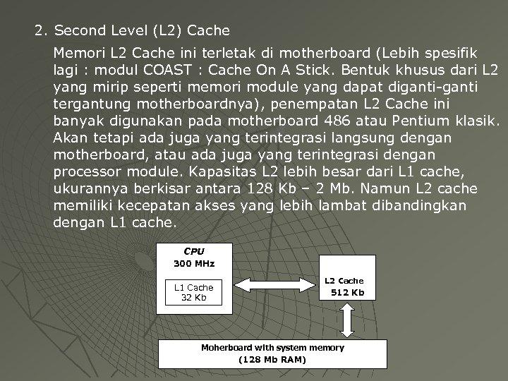 2. Second Level (L 2) Cache Memori L 2 Cache ini terletak di motherboard