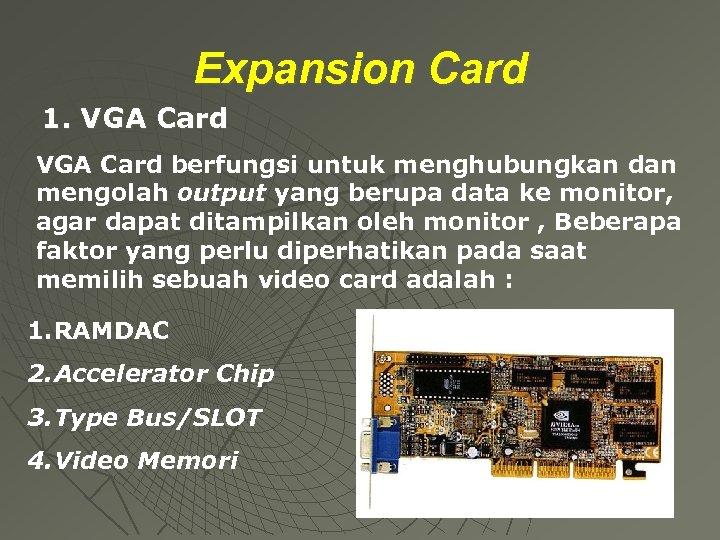 Expansion Card 1. VGA Card berfungsi untuk menghubungkan dan mengolah output yang berupa data