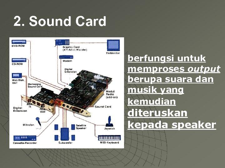 2. Sound Card berfungsi untuk memproses output berupa suara dan musik yang kemudian diteruskan