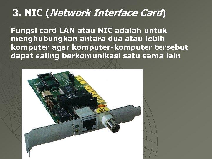 3. NIC (Network Interface Card) Fungsi card LAN atau NIC adalah untuk menghubungkan antara