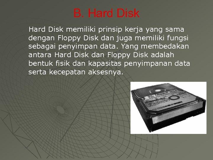 B. Hard Disk memiliki prinsip kerja yang sama dengan Floppy Disk dan juga memiliki