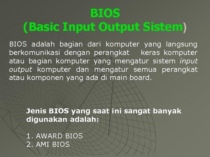 BIOS (Basic Input Output Sistem) BIOS adalah bagian dari komputer yang langsung berkomunikasi dengan
