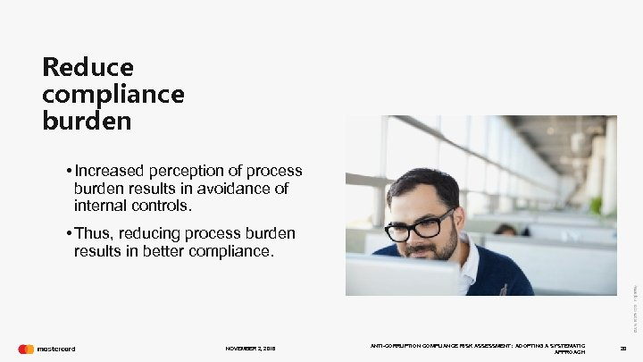 Reduce compliance burden • Increased perception of process burden results in avoidance of internal