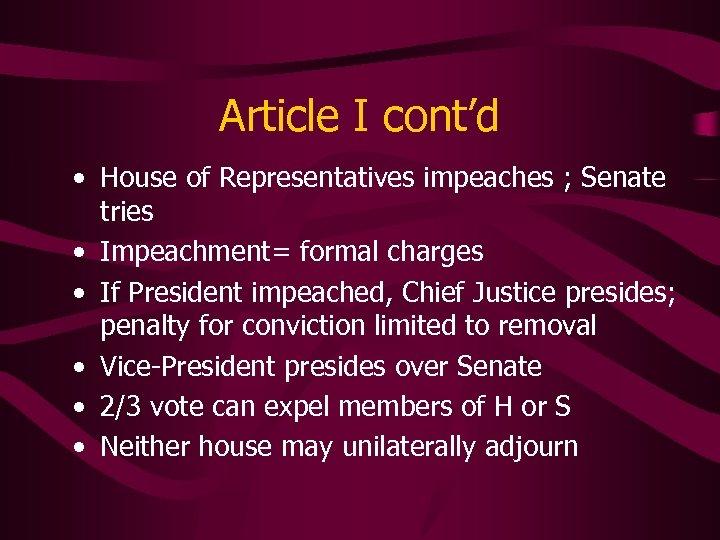 Article I cont'd • House of Representatives impeaches ; Senate tries • Impeachment= formal