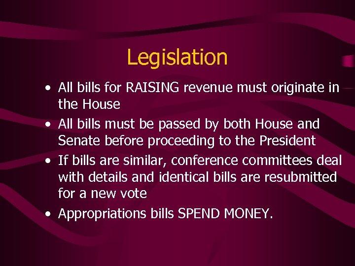 Legislation • All bills for RAISING revenue must originate in the House • All