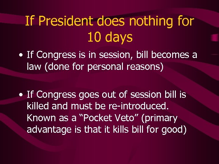 If President does nothing for 10 days • If Congress is in session, bill