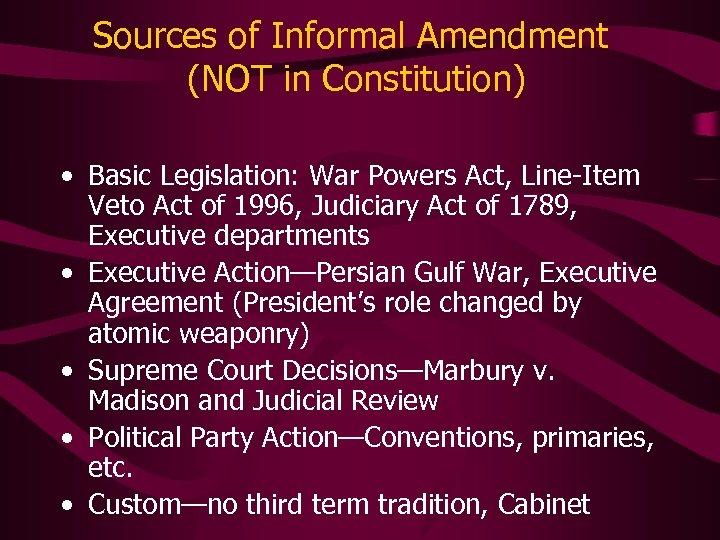 Sources of Informal Amendment (NOT in Constitution) • Basic Legislation: War Powers Act, Line-Item