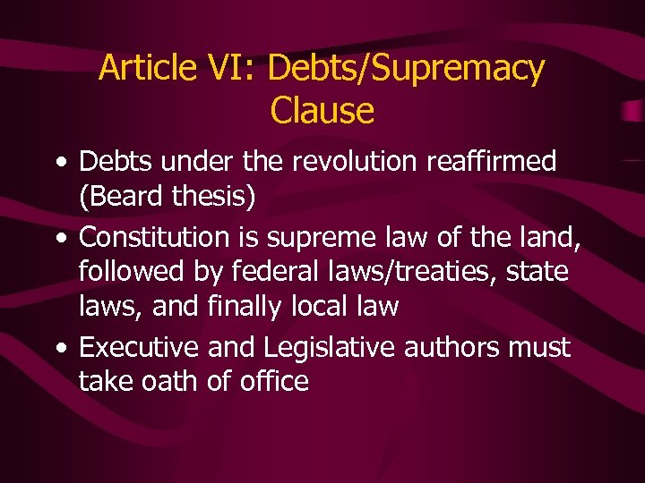 Article VI: Debts/Supremacy Clause • Debts under the revolution reaffirmed (Beard thesis) • Constitution