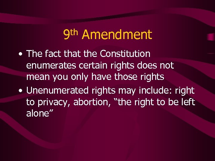 9 th Amendment • The fact that the Constitution enumerates certain rights does not