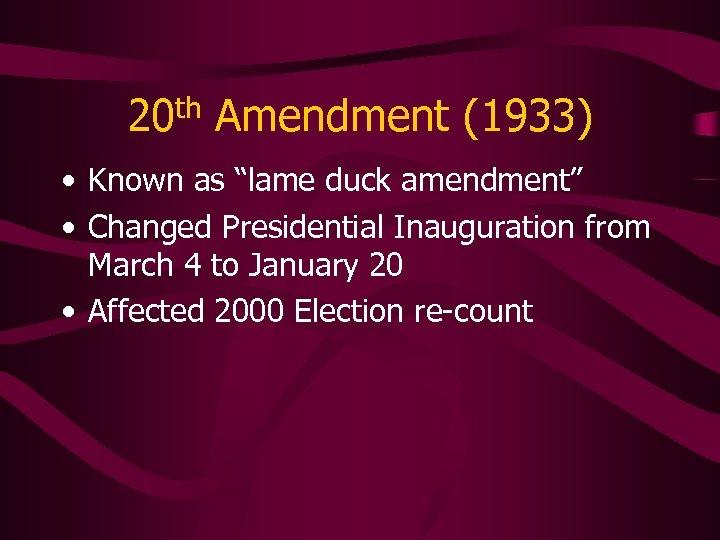 """20 th Amendment (1933) • Known as """"lame duck amendment"""" • Changed Presidential Inauguration"""