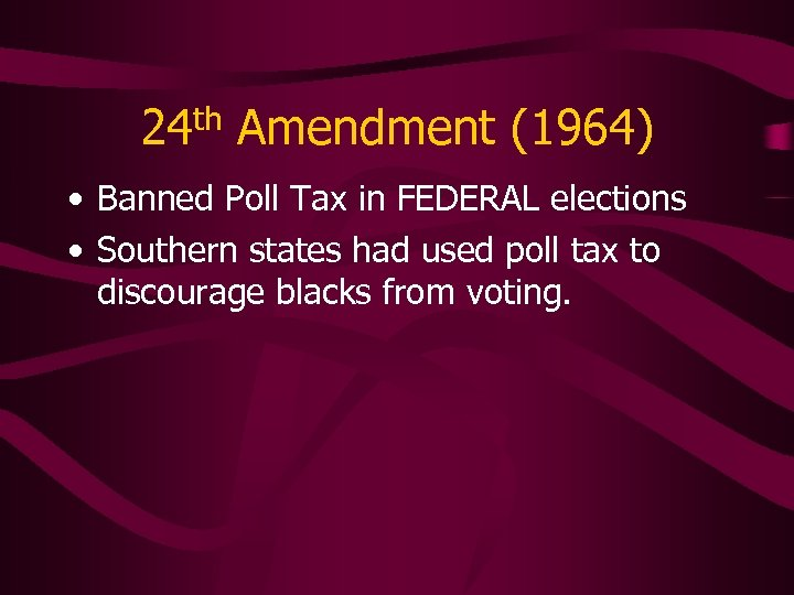 24 th Amendment (1964) • Banned Poll Tax in FEDERAL elections • Southern states