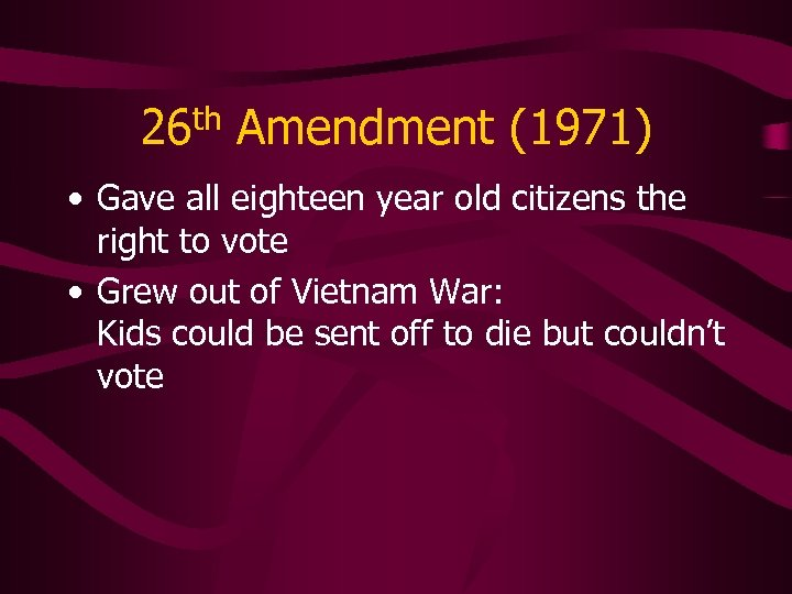 26 th Amendment (1971) • Gave all eighteen year old citizens the right to