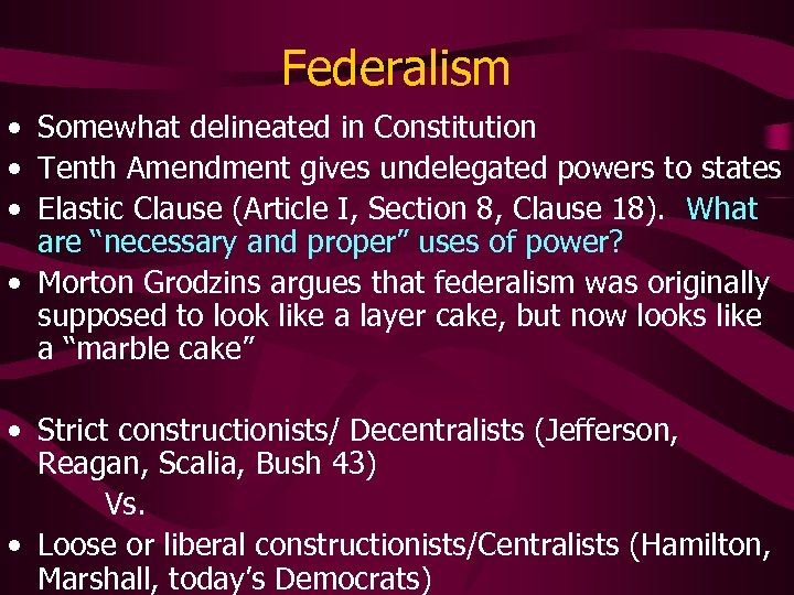 Federalism • Somewhat delineated in Constitution • Tenth Amendment gives undelegated powers to states