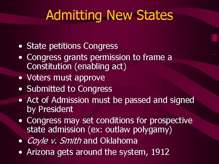 Admitting New States • State petitions Congress • Congress grants permission to frame a