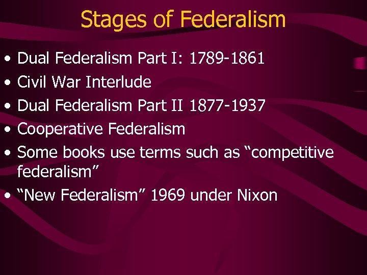 Stages of Federalism • • • Dual Federalism Part I: 1789 -1861 Civil War