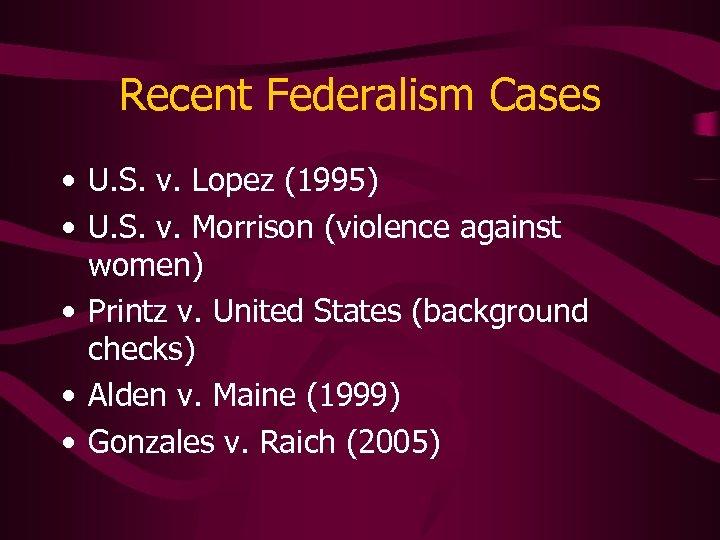 Recent Federalism Cases • U. S. v. Lopez (1995) • U. S. v. Morrison