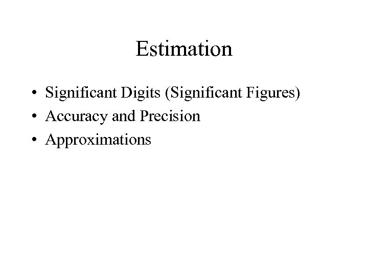 Estimation • Significant Digits (Significant Figures) • Accuracy and Precision • Approximations