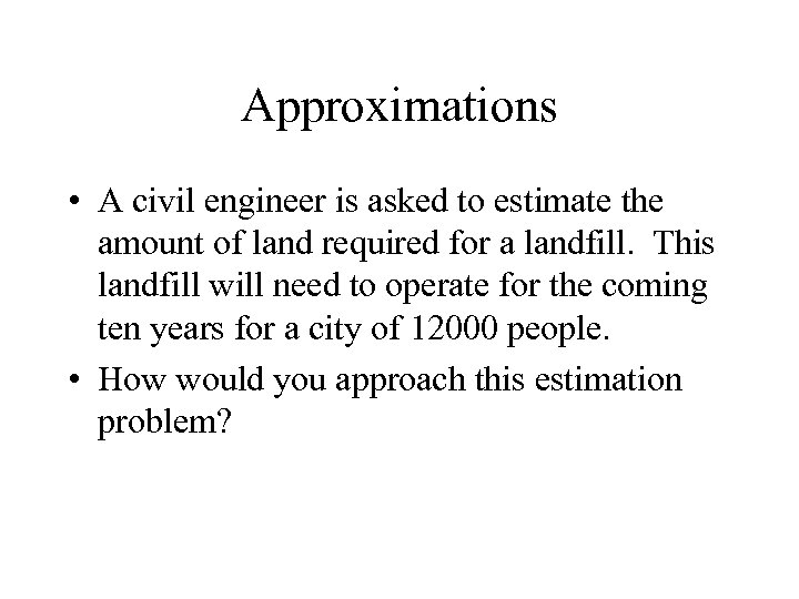 Approximations • A civil engineer is asked to estimate the amount of land required