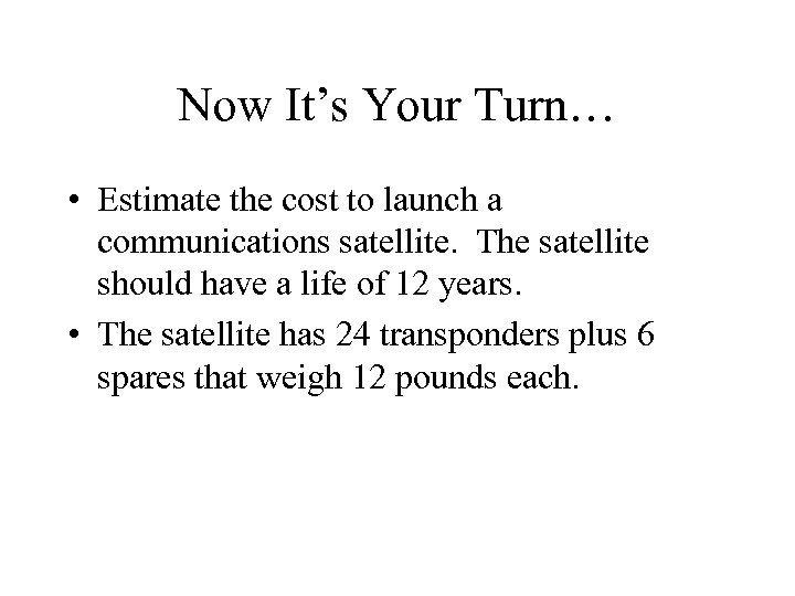 Now It's Your Turn… • Estimate the cost to launch a communications satellite. The
