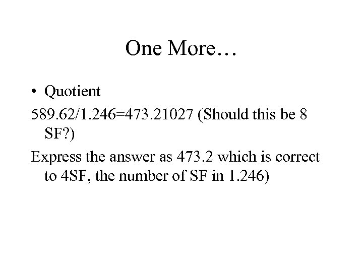 One More… • Quotient 589. 62/1. 246=473. 21027 (Should this be 8 SF? )