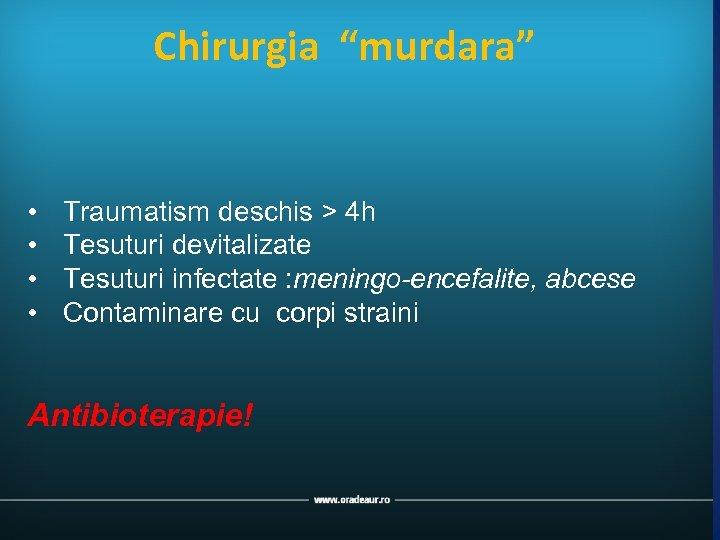 """Chirurgia """"murdara"""" • • Traumatism deschis > 4 h Tesuturi devitalizate Tesuturi infectate :"""