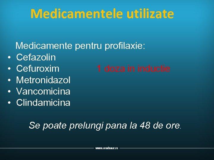 Medicamentele utilizate • • • Medicamente pentru profilaxie: Cefazolin Cefuroxim 1 doza in inductie