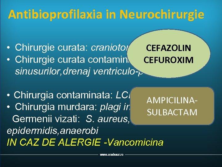 Antibioprofilaxia in Neurochirurgie • Chirurgie curata: craniotomie, hernie de disc CEFAZOLIN • Chirurgie curata