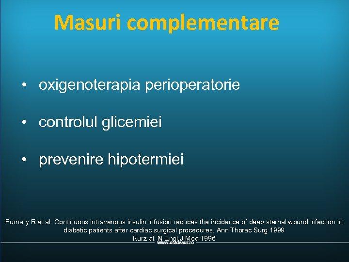 Masuri complementare • oxigenoterapia perioperatorie • controlul glicemiei • prevenire hipotermiei Furnary R et