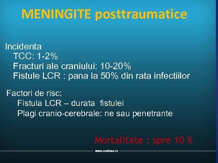 MENINGITE posttraumatice Incidenta TCC: 1 -2% Fracturi ale craniului: 10 -20% Fistule LCR :
